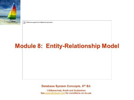 Database System Concepts, 6 th Ed. ©Silberschatz, Korth and Sudarshan See www.db-book.com for conditions on re-usewww.db-book.com Module 8: Entity-Relationship.