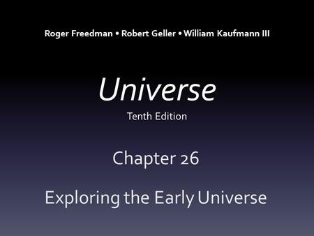 Universe Tenth Edition Chapter 26 Exploring the Early Universe Roger Freedman Robert Geller William Kaufmann III.