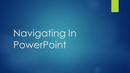 "Navigating In PowerPoint. The Presentation: Navigation  Next slide:  N (""Next"")  PgDn      Enter  Space  mouse click  mouse wheel."