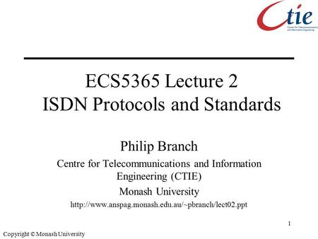 1 Copyright © Monash University ECS5365 Lecture 2 ISDN Protocols and Standards Philip Branch Centre for Telecommunications and Information Engineering.