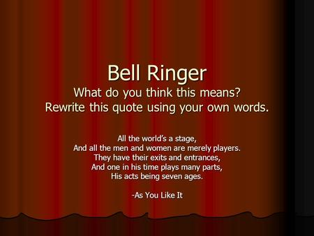 Bell Ringer What do you think this means? Rewrite this quote using your own words. All the world's a stage, And all the men and women are merely players.