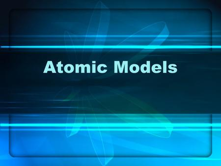 Atomic Models. Atomic Theories Atomic Theory – A Short History  Fifth Century, BCE  Democritus  Believed matter was composed of very small, individual.