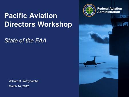 William C. Withycombe March 14, 2012 Federal Aviation Administration Pacific Aviation Directors Workshop State of the FAA.