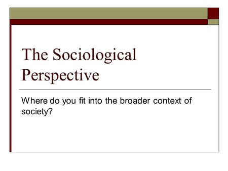 The Sociological Perspective Where do you fit into the broader context of society?