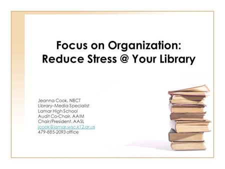 Focus on Organization: Reduce Your Library Jeanna Cook, NBCT Library- Media Specialist Lamar High School Audit Co-Chair, AAIM Chair/President,