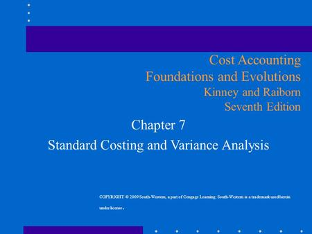 Chapter 7 Standard Costing and Variance Analysis Cost Accounting Foundations and Evolutions Kinney and Raiborn Seventh Edition COPYRIGHT © 2009 South-Western,