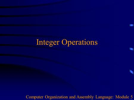 Integer Operations Computer Organization and Assembly Language: Module 5.