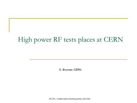 High power RF tests places at CERN O. Brunner, CERN 4th SPL Collaboration Meeting jointly with ESS.
