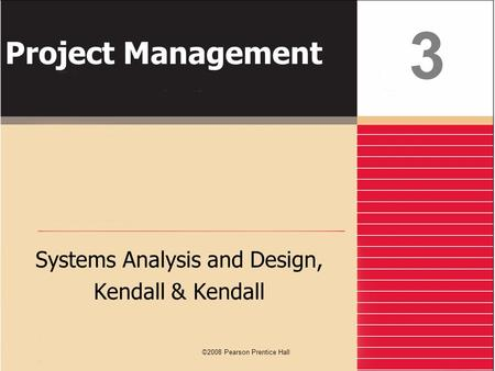 ©2008 Pearson Prentice Hall Project Management Systems Analysis and Design, Kendall & Kendall 3.