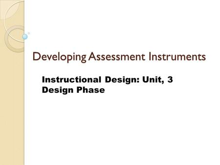 Developing Assessment Instruments Instructional Design: Unit, 3 Design Phase.