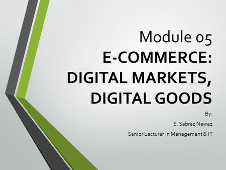 Module 05 E-COMMERCE: DIGITAL MARKETS, DIGITAL GOODS By: S. Sabraz Nawaz Senior Lecturer in Management & IT.