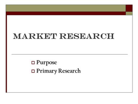 Market Research  Purpose  Primary Research. Purpose.