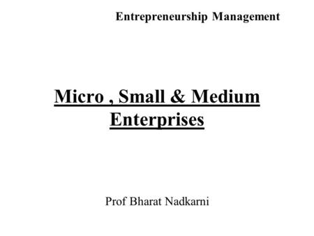 Entrepreneurship Management Micro, Small & Medium Enterprises Prof Bharat Nadkarni.