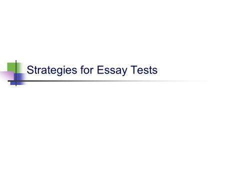 Strategies for Essay Tests. Preparing for the test Know what is expected of you. What content will be covered? How many questions will be on the test?