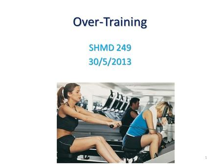Over-Training SHMD 249 30/5/2013 1. Physiology of Training Physiologic improvement in sports only occurs during the rest period following hard training.