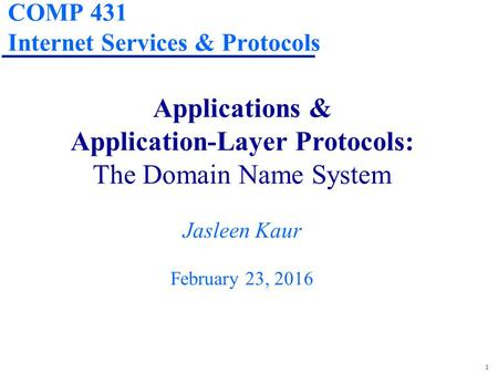 1 COMP 431 Internet Services & Protocols Applications & Application-Layer Protocols: The Domain Name System Jasleen Kaur February 23, 2016.