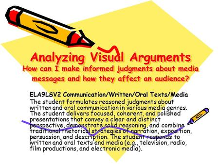 Analyzing Visual Arguments How can I make informed judgments about media messages and how they affect an audience? ELA9LSV2 Communication/Written/Oral.