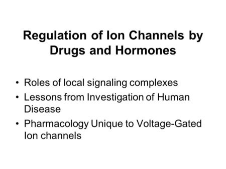 Regulation of Ion Channels by Drugs and Hormones Roles of local signaling complexes Lessons from Investigation of Human Disease Pharmacology Unique to.