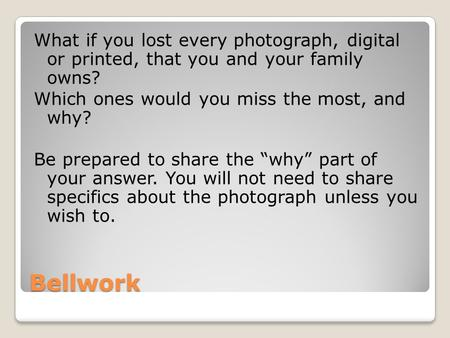 Bellwork What if you lost every photograph, digital or printed, that you and your family owns? Which ones would you miss the most, and why? Be prepared.