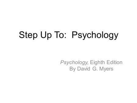 Step Up To: Psychology Psychology, Eighth Edition By David G. Myers.