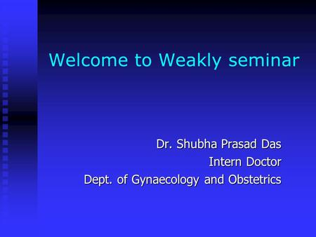 Welcome to Weakly seminar Dr. Shubha Prasad Das Intern Doctor Dept. of Gynaecology and Obstetrics.