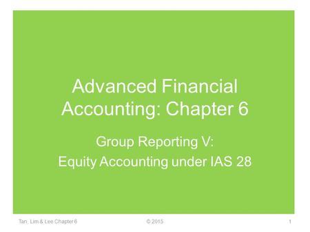 Advanced Financial Accounting: Chapter 6 Group Reporting V: Equity Accounting under IAS 28 Tan, Lim & Lee Chapter 61© 2015.