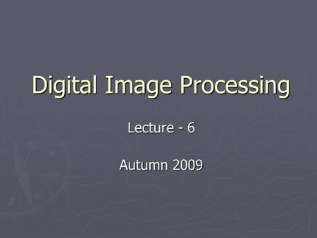 Digital Image Processing Lecture - 6 Autumn 2009.