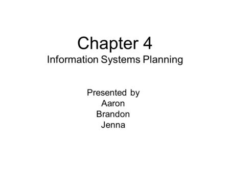 Chapter 4 Information Systems Planning Presented by Aaron Brandon Jenna.