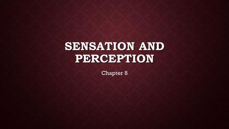SENSATION AND PERCEPTION Chapter 8. SENSATION  Any aspect or a change in the environment to which an organism responds = Stimulus  Sensation = any time.