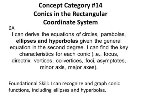 Concept Category #14 Conics in the Rectangular Coordinate System 6A I can derive the equations of circles, parabolas, ellipses and hyperbolas given the.