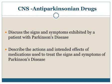 CNS -Antiparkinsonian Drugs Discuss the signs and symptoms exhibited by a patient with Parkinson's Disease Describe the actions and intended effects of.