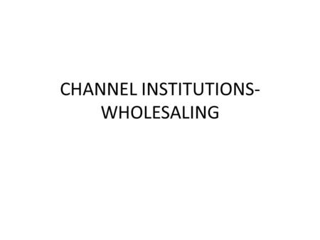 CHANNEL INSTITUTIONS- WHOLESALING