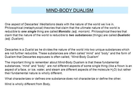 substance dualism (6) according to substance dualism, persons have neither spatial locations nor the ability to transfer energy is this necessarily the case could a substance dualist believe (1) that the mind is located in space and (2) that it does transfer energy but that currently we cannot detect this.