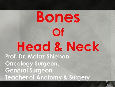 Bones Of Head & Neck 1 Prof. Dr. Motaz Shieban Oncology Surgeon, General Surgeon Teacher of Anatomy & Surgery.