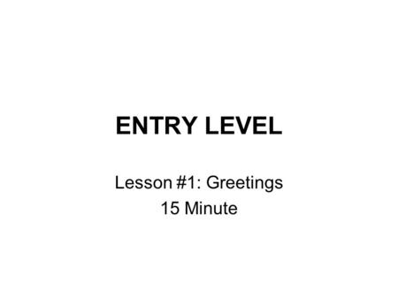 ENTRY LEVEL Lesson #1: Greetings 15 Minute. Entry Level: Lesson 1 Vocabulary Formal Informal.