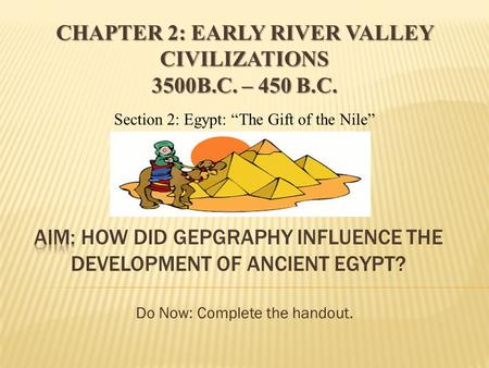"Do Now: Complete the handout. Section 2: Egypt: ""The Gift of the Nile"" CHAPTER 2: EARLY RIVER VALLEY CIVILIZATIONS 3500B.C. – 450 B.C."