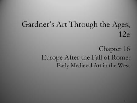 1 Chapter 16 Europe After the Fall of Rome: Early Medieval Art in the West Gardner's Art Through the Ages, 12e.