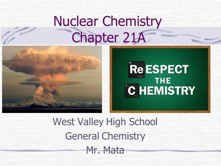 Nuclear Chemistry Chapter 21A West Valley High School General Chemistry Mr. Mata.