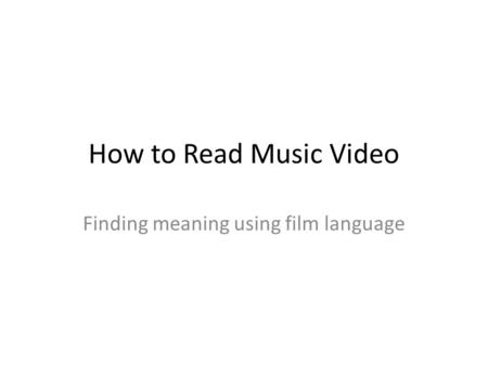 How to Read Music Video Finding meaning using film language.