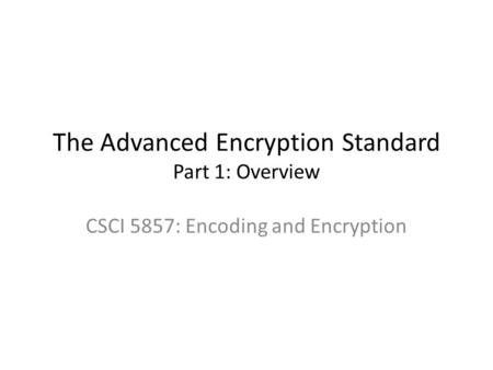The Advanced Encryption Standard Part 1: Overview CSCI 5857: Encoding and Encryption.