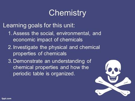 Chemistry Learning goals for this unit: 1.Assess the social, environmental, and economic impact of chemicals 2.Investigate the physical and chemical properties.