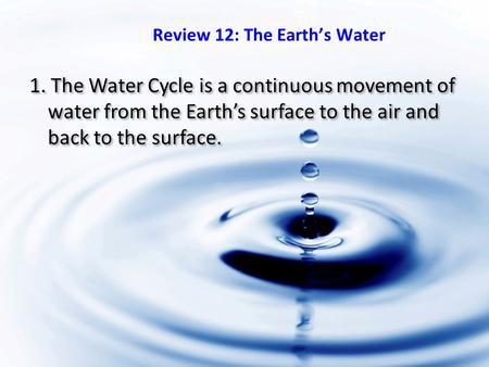 1. The Water Cycle is a continuous movement of water from the Earth's surface to the air and back to the surface. Review 12: The Earth's Water.
