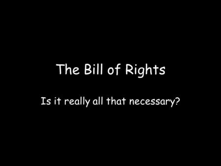 The Bill of Rights Is it really all that necessary?