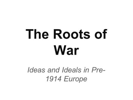 The Roots of War Ideas and Ideals in Pre- 1914 Europe.