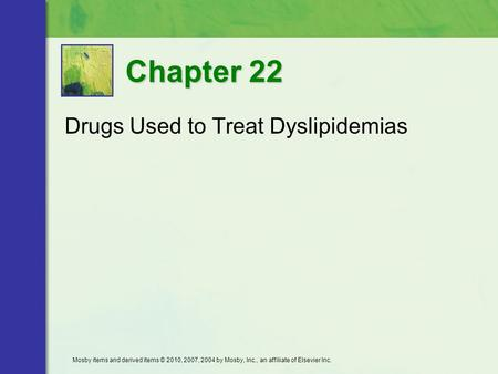 Drugs Used to Treat Dyslipidemias Chapter 22 Mosby items and derived items © 2010, 2007, 2004 by Mosby, Inc., an affiliate of Elsevier Inc.