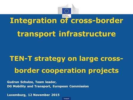 Transport Integration of cross-border transport infrastructure TEN-T strategy on large cross- border cooperation projects Gudrun Schulze, Team leader,