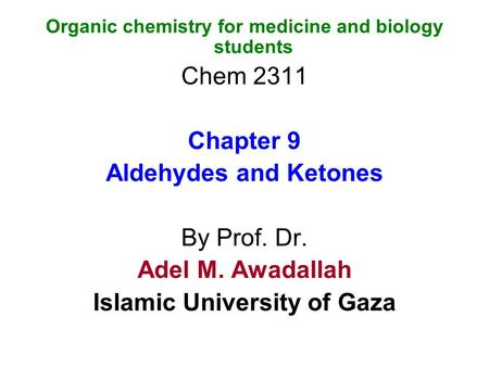 Organic chemistry for medicine and biology students Chem 2311 Chapter 9 Aldehydes and Ketones By Prof. Dr. Adel M. Awadallah Islamic University of Gaza.