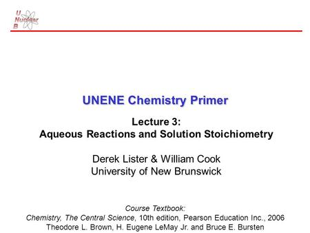 UNENE Chemistry Primer Lecture 3: Aqueous Reactions and Solution Stoichiometry Derek Lister & William Cook University of New Brunswick Course Textbook: