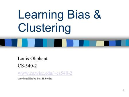 1 Learning Bias & Clustering Louis Oliphant CS-540-2 www.cs.wisc.edu/~cs540-2 based on slides by Burr H. Settles.