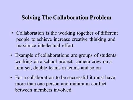 Solving The Collaboration Problem Collaboration is the working together of different people to achieve increase creative thinking and maximize intellectual.